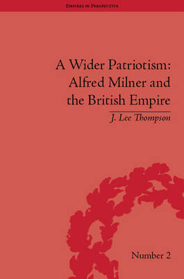 A Wider Patriotism: Alfred Milner and the British Empire