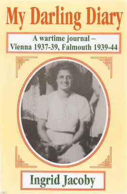 My Darling Diary: A Wartime Journal - Vienna 1937-39, Falmouth 1939-44: Volume 1