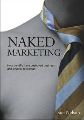 Naked Marketing: How the 4Ps Have Destroyed Business and What to Do Instead