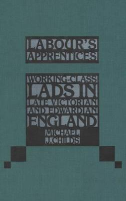 Labour's Apprentices: Working Class Lads in Late Victorian and Edwardian England