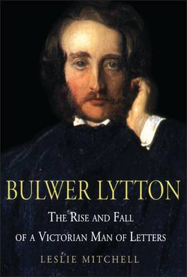 Bulwer Lytton: The Rise and Fall of a Victorian Man of Letters