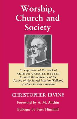 Worship, Church and Society: An Exposition of the work of Arthur Gabriel Hebert to mark the centenary of the Society of the Sacred Mission (Kelham) of which he was a member