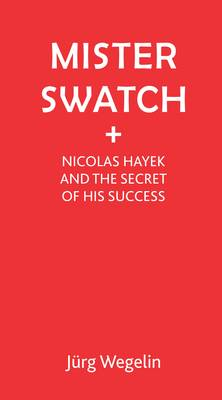Mister Swatch: Nicolas Hayek and the Secret of Success