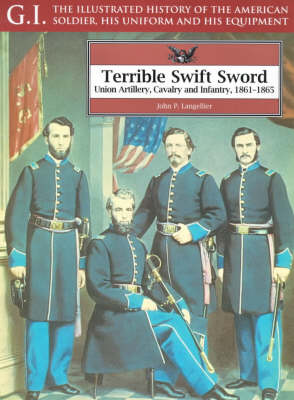 Terrible Swift Sword: Union Artillery, Cavalry and Infantry, 1861-1865