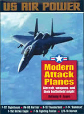 Modern Attack Planes: The Illustrated History of American Air Power the Campaigns, the Aircraft and the Men
