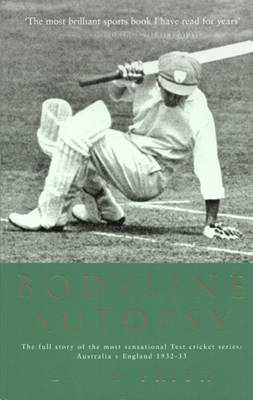 Bodyline Autopsy: The full story of the most sensational Test cricket series: Australia v England 1932-33
