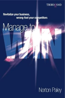 Manage to Win: Revitalize Your Business,  Wrong-Foot Your Competitors