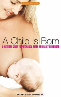 A Child is Born: A Natural Guide to Pregnancy,Birth and Early Childhood