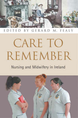 Care to Remember: The Story of Nursing and Midwifery in Ireland