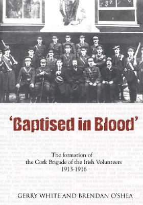 Baptised in Blood: An Illustrated History of the Cork Brigade of the Irish Volunteers, 1913-16