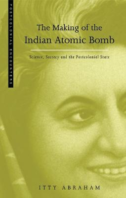 The Making of the Indian Atomic Bomb: Science, Secrecy and the Postcolonial State