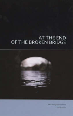 At the End of the Broken Bridge: 25 Hungarian Poems 1978-2002