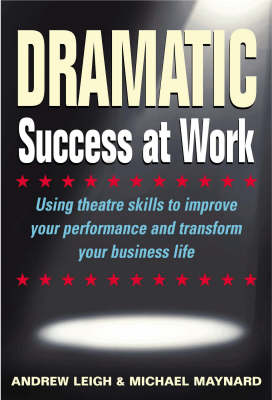 Dramatic Success: Theatre Techniques to Transform and Inspire Your Working Life