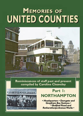 Memories of United Counties - Northampton: Reminiscences of Staff Past and Present: v. 1: Headquarters * Derngate and Greyfriars Bus Stations * Rothersthorpe Avenue and Bedford Road Works