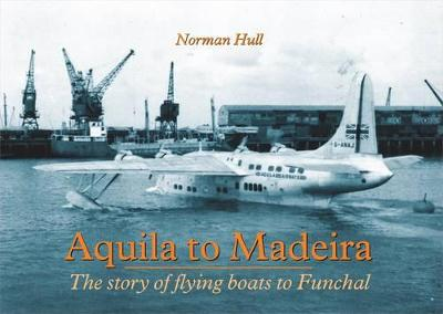 Aquila to Madeira: The Story of Flying Boats to Funchal
