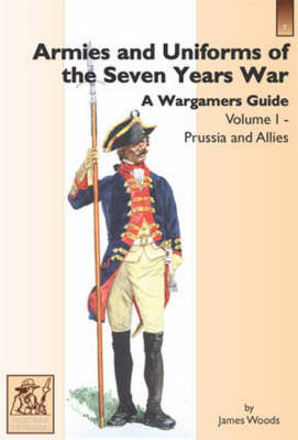 Armies and Uniforms of the Seven Years War: A Wargamers Guide: v. 1: Prussia and Allies