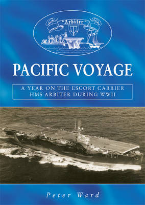"Pacific Voyage: A Year on the Escort Carrier HMS ""Arbiter"" During World War II"