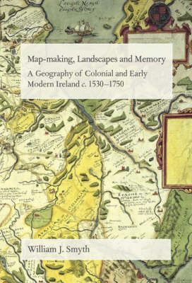 Map-Making, Landscapes and Memory: A Geography of Colonial and Early Modern Ireland, C.1530-1750