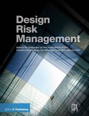 Design Risk Management Guide: Advice for Designers on the Implications of the Construction (Design and Management) Regulations 2007