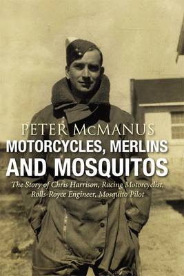 Motorcycles, Merlins and Mosquitos: The Story of Chris Harrison, Racing Motorcyclist, Rolls-Royce Engineer, Mosquito Pilot