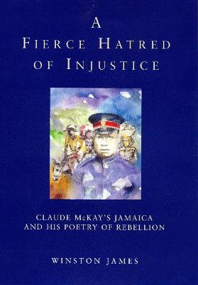 A Fierce Hatred of Injustice: Claude McKay's Jamaican Poetry of Rebellion