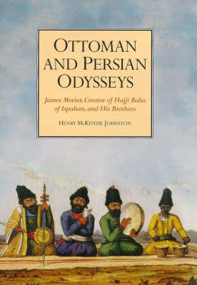 "Ottoman and Persian Odysseys: James Morier, Creator of ""Hajji Baba of Ispahan"", and His Brothers"
