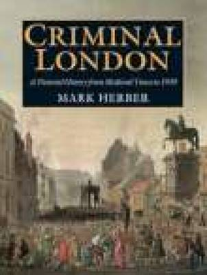 Criminal London: A Pictorial History from Medieval Times to 1939