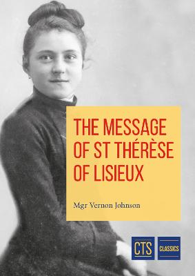 Message of St Therese of Lisieux: The little way of an unknown Carmelite nun who became a Doctor of the Church