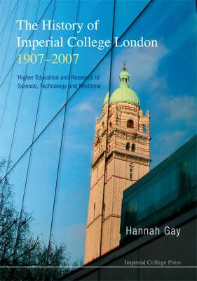 History Of Imperial College London, 1907-2007, The: Higher Education And Research In Science, Technology And Medicine