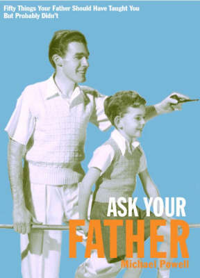 Ask Your Father: 50 Things Your Father Should Have Told You But Probably Didn't