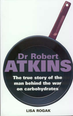 Dr Robert Atkins: The True Story of the Man Behind the War on Carbohydrates