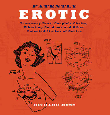 Patently Erotic: Tear-away Bras, Couple's Chairs, Vibrating Condoms and Other Patented Strokes of Genius