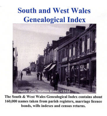 South and West Wales Genealogical Index: 160, 000 Names Taken from Parish Registers, Marriage Licence Bonds, Wills Indexes and Census Returns