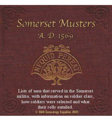 Somerset Musters A.D. 1569: Lists of Men That Served in the Somerset Militia, with Information on Soldier Class, How Soldiers Were Selected and What Their Roles Entailed
