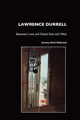 Lawrence Durrell: Between Love and Death, East and West, Sex and Metaphysics