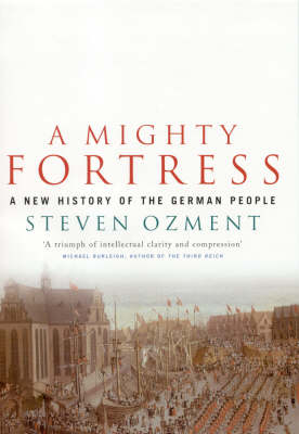Mighty Fortress: A New History of the German People 100bc to the 21st Century