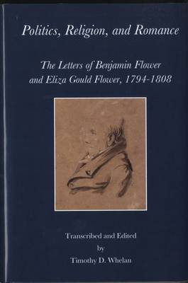 Politics, Religion, and Romance - The Letters of Benjamin Flower and Eliza Gould Flower, 1794-1808