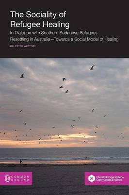 The Sociality of Refugee Healing: In Dialogue with Southern Sudanese Refugees Resettling in Australia - Towards a Social Model of Healing