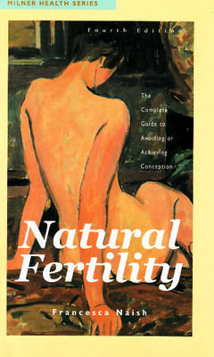 Natural Fertility: The Complete Guide to Avoiding or Achieving Conception