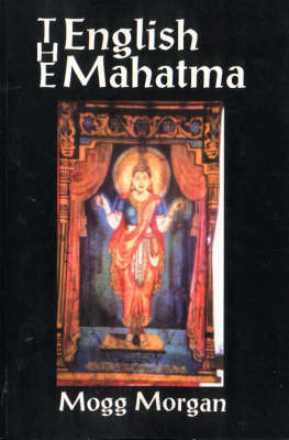 The English Mahatma: A Tantrik Initiates Narrative - A Guest to Rediscover Secrets Amongst the Remnants of an Ancient Indian Sect
