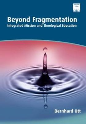 Beyond Fragmentation: Integrating Mission and Theological Education