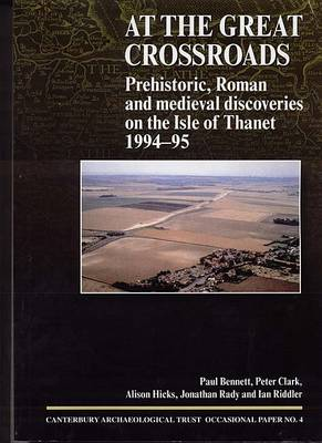 At the Great Crossroads: Prehistoric, Roman and Medieval Discoveries on the Isle of Thanet 1994-1995