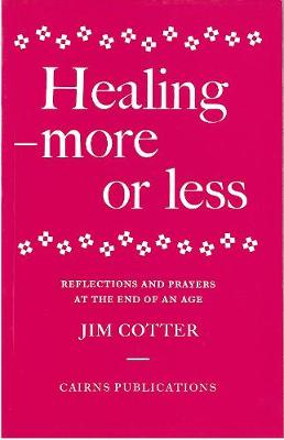 Healing: More or Less - Reflections and Prayers on the Meaning and Ministry of Healing at the End of an Age
