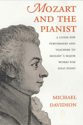 Mozart and the Pianist: A Guide for Performers and Teachers to Mozart's Major Works for Solo Piano