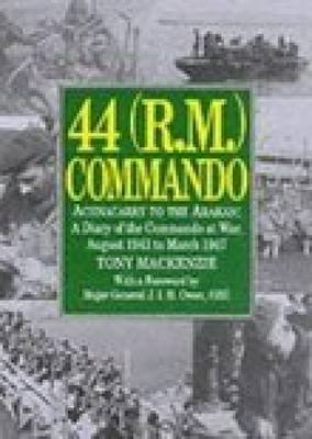 44 (R.M.) Commando: Achnacarry to the Arakan - A Diary of the Commando at War, August 1943 to March 1947
