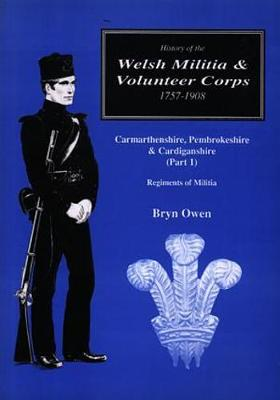 History of the Welsh Militia and Volunteer Corps 1757-1908: Carmarthenshire, Pembrokeshire and Cardiganshire (Part 1), Regiments of Militia