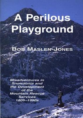 Perilous Playground, A - Misadventures in Snowdonia and the Development of the Mountain Rescue Services 1805-1990S