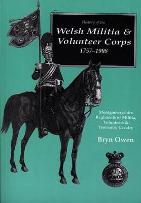 History of the Welsh Militia and Volunteer Corps 1757-1908, The: Montgomeryshire Regiments of Militia, Volunteers and Yeomanry Cavalry