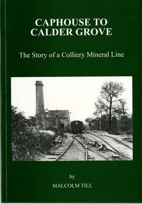 Caphouse to Calder Grove: The Story of a Colliery Mineral Line
