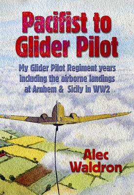 Pacifist to Glider Pilot: Experiences of a Military Glider Pilot at Sicily and Armhem in World War Two